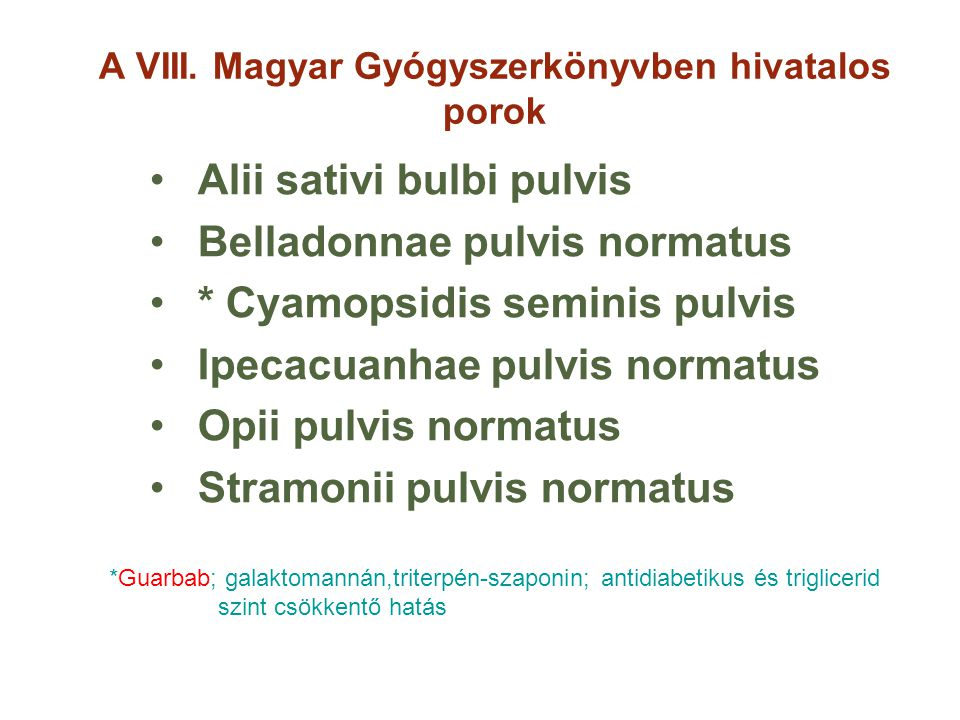 A VIII. Magyar Gyógyszerkönyvben hivatalos porok Alii sativi bulbi pulvis Belladonnae pulvis normatus * Cyamopsidis seminis pulvis Ipecacuanhae pulvis
