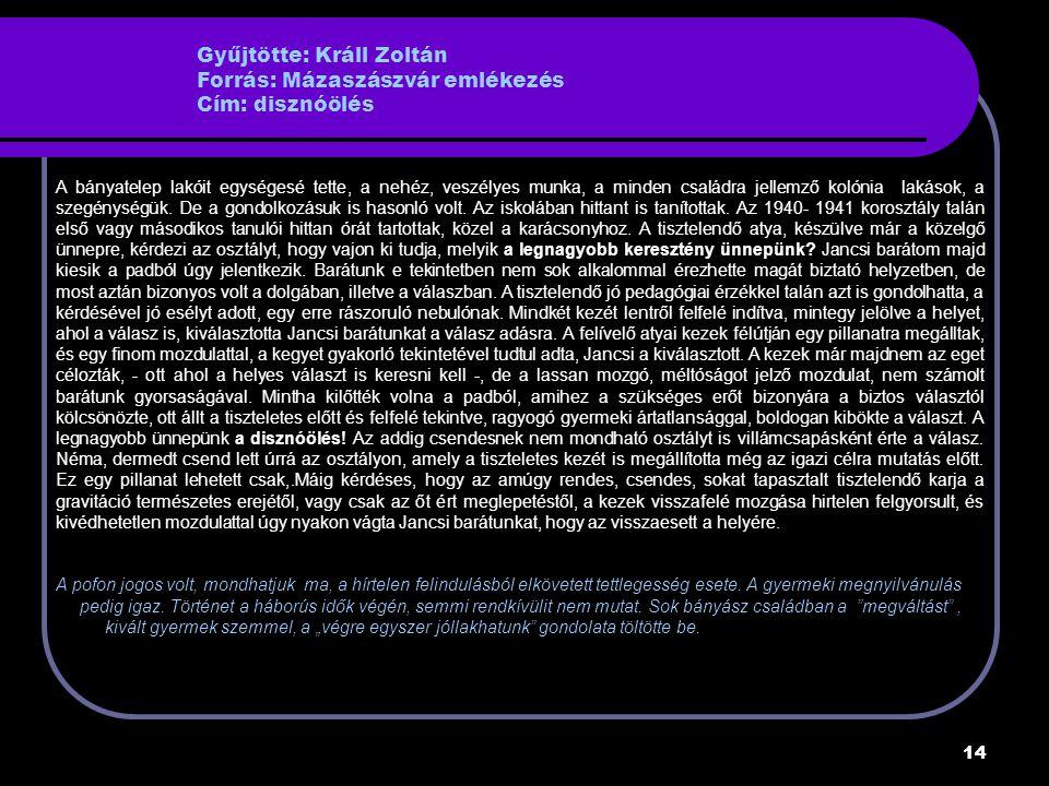 14 Gyűjtötte: Králl Zoltán Forrás: Mázaszászvár emlékezés Cím: disznóölés A bányatelep lakóit egységesé tette, a nehéz, veszélyes munka, a minden családra jellemző kolónia lakások, a szegénységük.