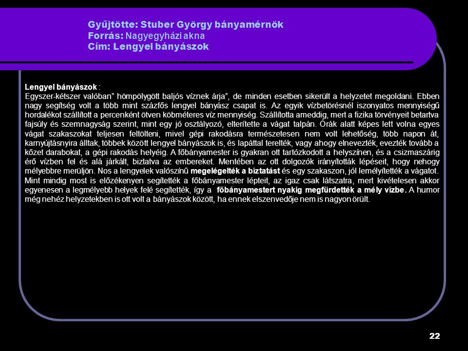 22 Gyűjtötte: Stuber György bányamérnök Forrás: Nagyegyházi akna Cím: Lengyel bányászok Lengyel bányászok : Egyszer-kétszer valóban hömpölygött baljós víznek árja , de minden esetben sikerült a helyzetet megoldani.