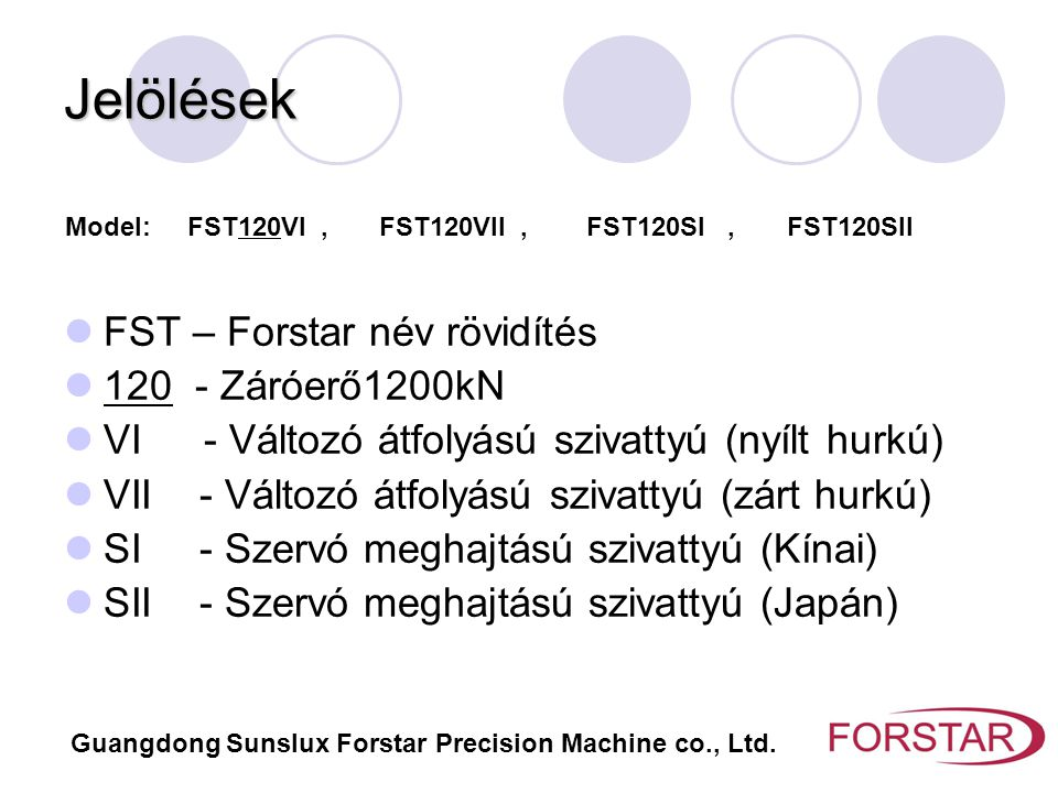 Jelölések FST – Forstar név rövidítés 120 - Záróerő1200kN VI - Változó átfolyású szivattyú (nyílt hurkú) VII - Változó átfolyású szivattyú (zárt hurkú