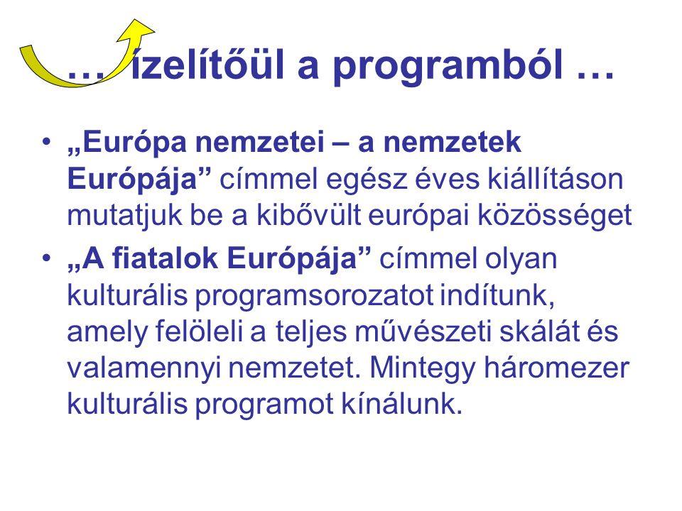 """… ízelítőül a programból … """"Európa nemzetei – a nemzetek Európája címmel egész éves kiállításon mutatjuk be a kibővült európai közösséget """"A fiatalok Európája címmel olyan kulturális programsorozatot indítunk, amely felöleli a teljes művészeti skálát és valamennyi nemzetet."""