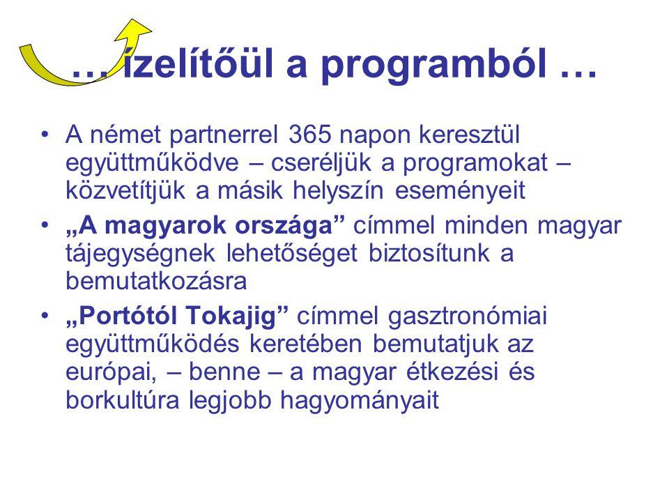"""… ízelítőül a programból … A német partnerrel 365 napon keresztül együttműködve – cseréljük a programokat – közvetítjük a másik helyszín eseményeit """"A magyarok országa címmel minden magyar tájegységnek lehetőséget biztosítunk a bemutatkozásra """"Portótól Tokajig címmel gasztronómiai együttműködés keretében bemutatjuk az európai, – benne – a magyar étkezési és borkultúra legjobb hagyományait"""