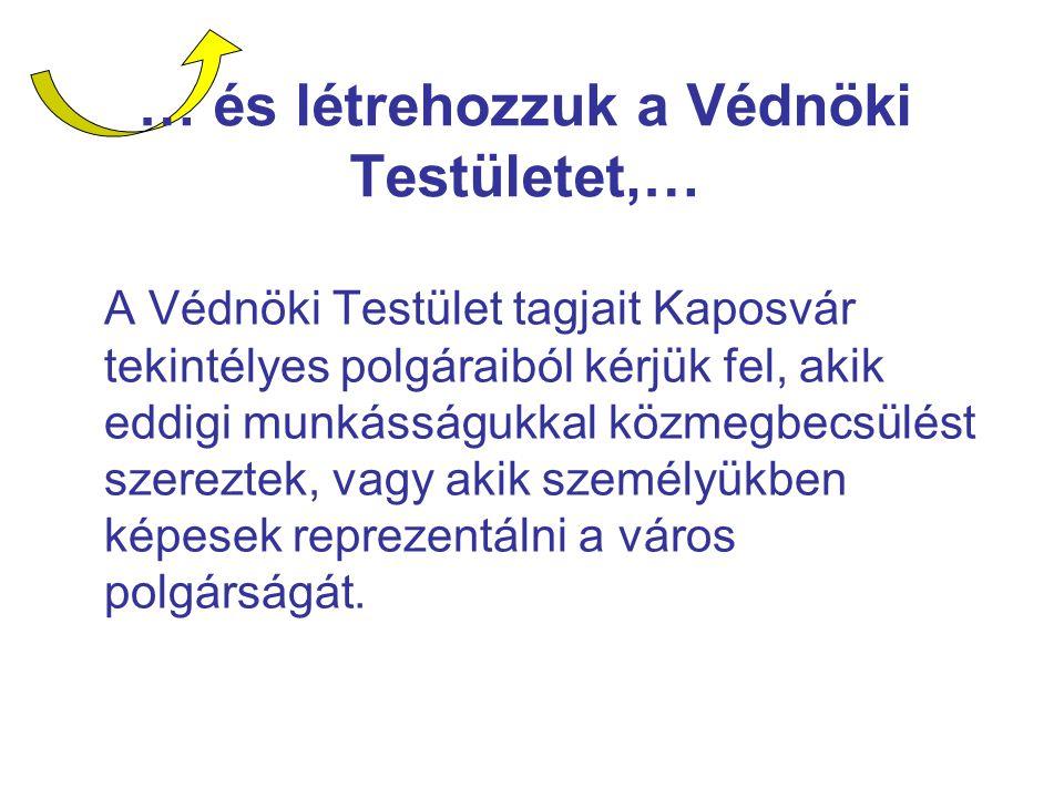 … és létrehozzuk a Védnöki Testületet,… A Védnöki Testület tagjait Kaposvár tekintélyes polgáraiból kérjük fel, akik eddigi munkásságukkal közmegbecsülést szereztek, vagy akik személyükben képesek reprezentálni a város polgárságát.