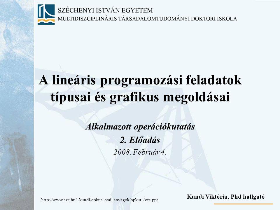A lineáris programozási feladatok típusai és grafikus megoldásai Alkalmazott operációkutatás 2. Előadás 2008. Február 4. Kundi Viktória, Phd hallgató