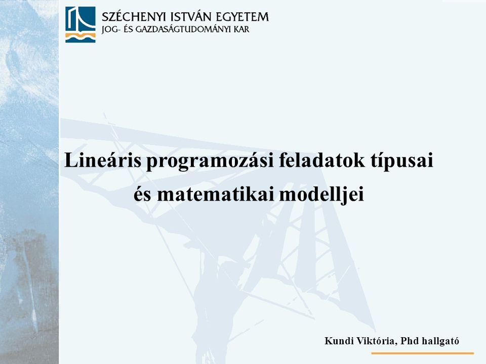 Lineáris programozási feladatok típusai és matematikai modelljei Kundi Viktória, Phd hallgató