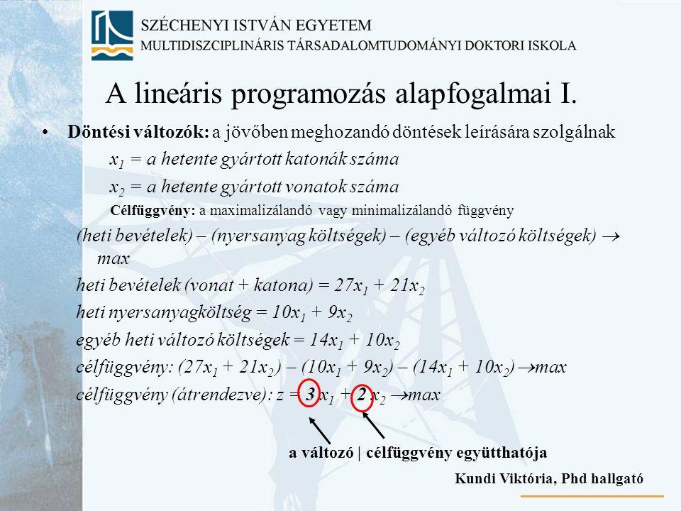 A lineáris programozás alapfogalmai I. Döntési változók: a jövőben meghozandó döntések leírására szolgálnak x 1 = a hetente gyártott katonák száma x 2
