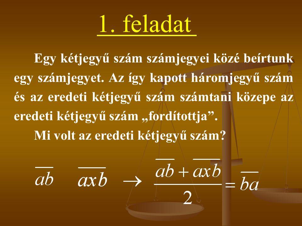 1. feladat Egy kétjegyű szám számjegyei közé beírtunk egy számjegyet. Az így kapott háromjegyű szám és az eredeti kétjegyű szám számtani közepe az ere