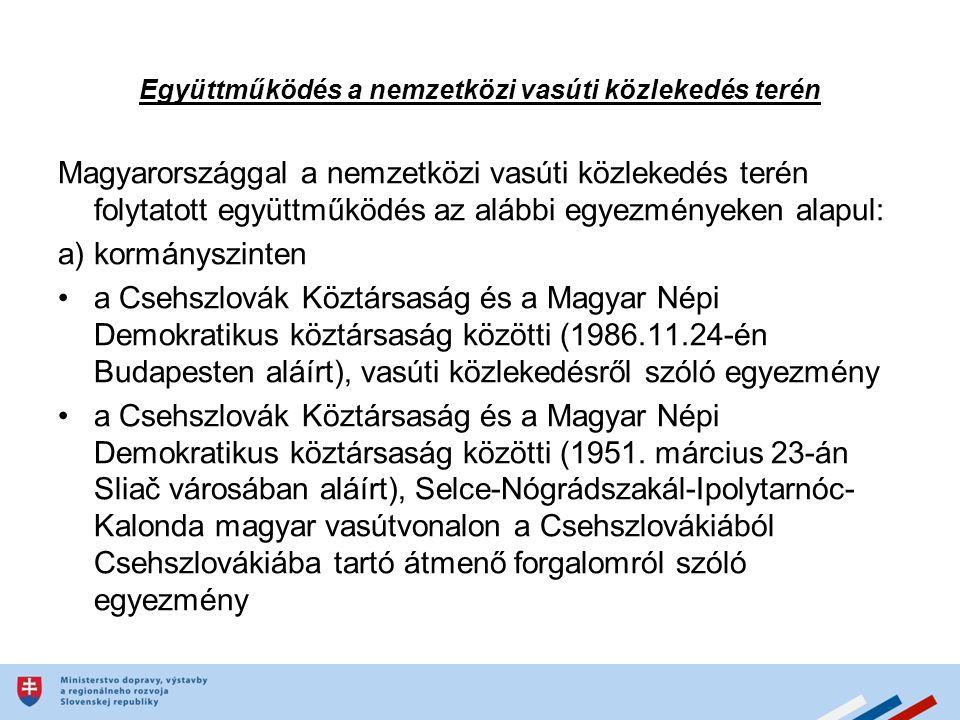 Együttműködés a nemzetközi vasúti közlekedés terén Magyarországgal a nemzetközi vasúti közlekedés terén folytatott együttműködés az alábbi egyezményeken alapul: a) kormányszinten a Csehszlovák Köztársaság és a Magyar Népi Demokratikus köztársaság közötti (1986.11.24-én Budapesten aláírt), vasúti közlekedésről szóló egyezmény a Csehszlovák Köztársaság és a Magyar Népi Demokratikus köztársaság közötti (1951.