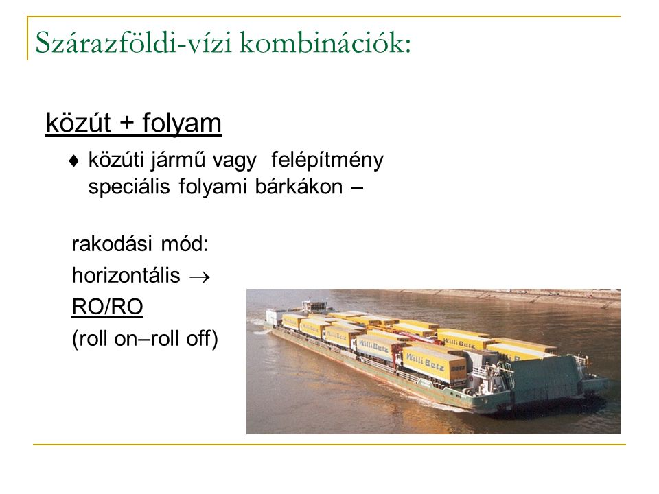 közút/vasút + tenger  teljes közúti szerelvény kompon  RO/RO  vasúti kocsi speciális komphajón  RAILSHIP rakodási mód: horizontális