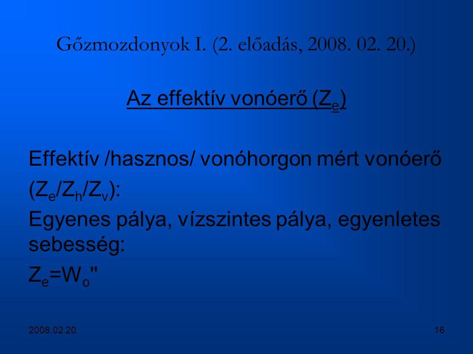 2008.02.20.16 Gőzmozdonyok I. (2. előadás, 2008. 02. 20.) Az effektív vonóerő (Z e ) Effektív /hasznos/ vonóhorgon mért vonóerő (Z e /Z h /Z v ): Egye