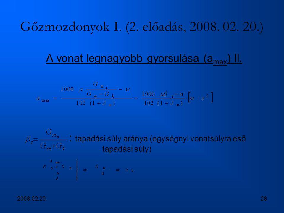 2008.02.20.26 Gőzmozdonyok I. (2. előadás, 2008. 02. 20.) A vonat legnagyobb gyorsulása (a max ) II. : tapadási súly aránya (egységnyi vonatsúlyra eső