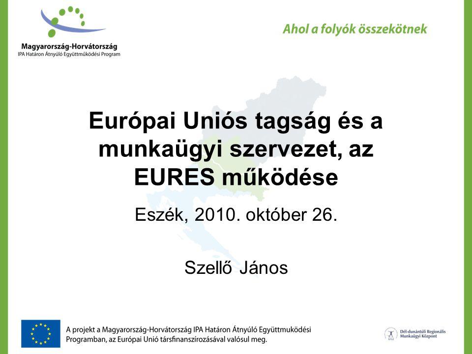 Európai Uniós tagság és a munkaügyi szervezet, az EURES működése Eszék, 2010. október 26. Szellő János