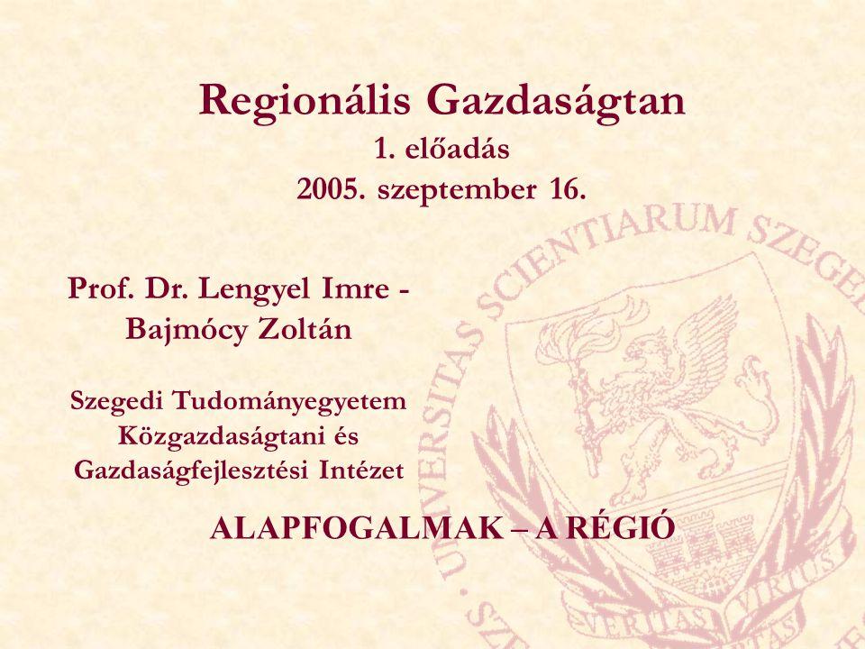 Regionális Gazdaságtan 1. előadás 2005. szeptember 16. Prof. Dr. Lengyel Imre - Bajmócy Zoltán Szegedi Tudományegyetem Közgazdaságtani és Gazdaságfejl