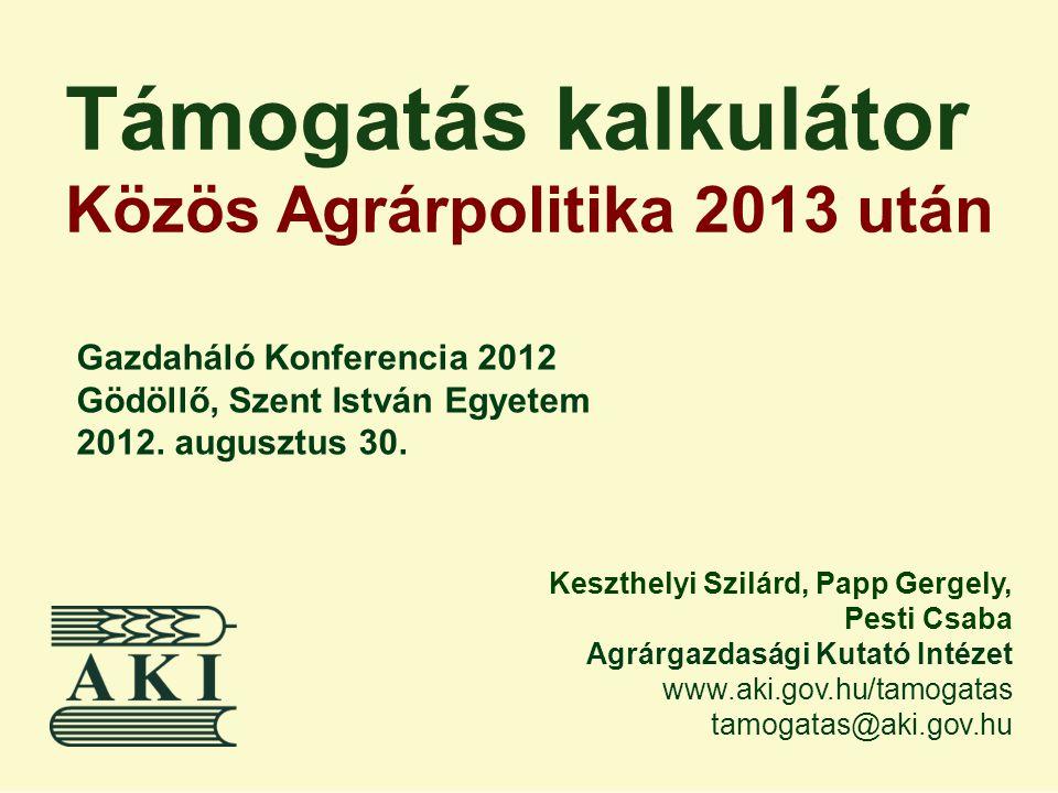 Támogatás kalkulátor Közös Agrárpolitika 2013 után Keszthelyi Szilárd, Papp Gergely, Pesti Csaba Agrárgazdasági Kutató Intézet www.aki.gov.hu/tamogata