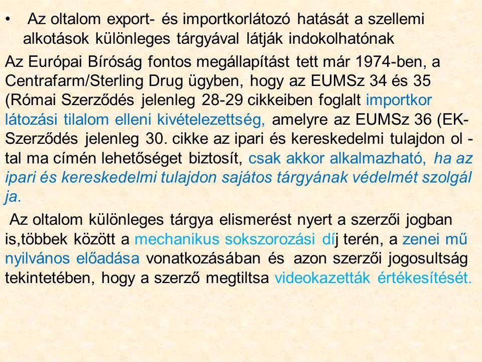 Az oltalom export- és importkorlátozó hatását a szellemi alkotások különleges tárgyával látják indokolhatónak Az Európai Bíróság fontos megállapítást tett már 1974-ben, a Centrafarm/Sterling Drug ügyben, hogy az EUMSz 34 és 35 (Római Szerződés jelenleg 28-29 cikkeiben foglalt importkor látozási tilalom elleni kivételezettség, amelyre az EUMSz 36 (EK- Szerződés jelenleg 30.