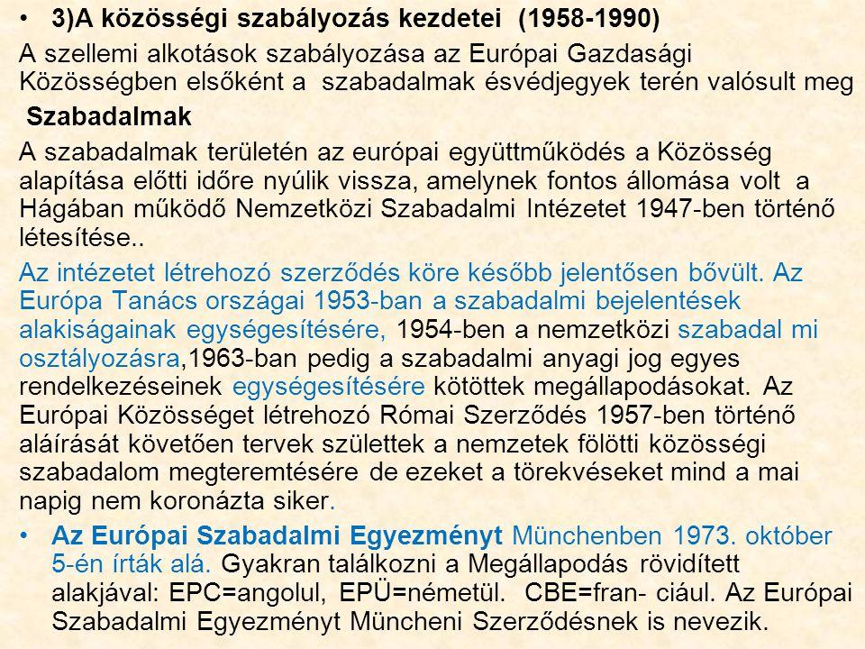 3)A közösségi szabályozás kezdetei (1958-1990) A szellemi alkotások szabályozása az Európai Gazdasági Közösségben elsőként a szabadalmak ésvédjegyek terén valósult meg Szabadalmak A szabadalmak területén az európai együttműködés a Közösség alapítása előtti időre nyúlik vissza, amelynek fontos állomása volt a Hágában működő Nemzetközi Szabadalmi Intézetet 1947-ben történő létesítése..