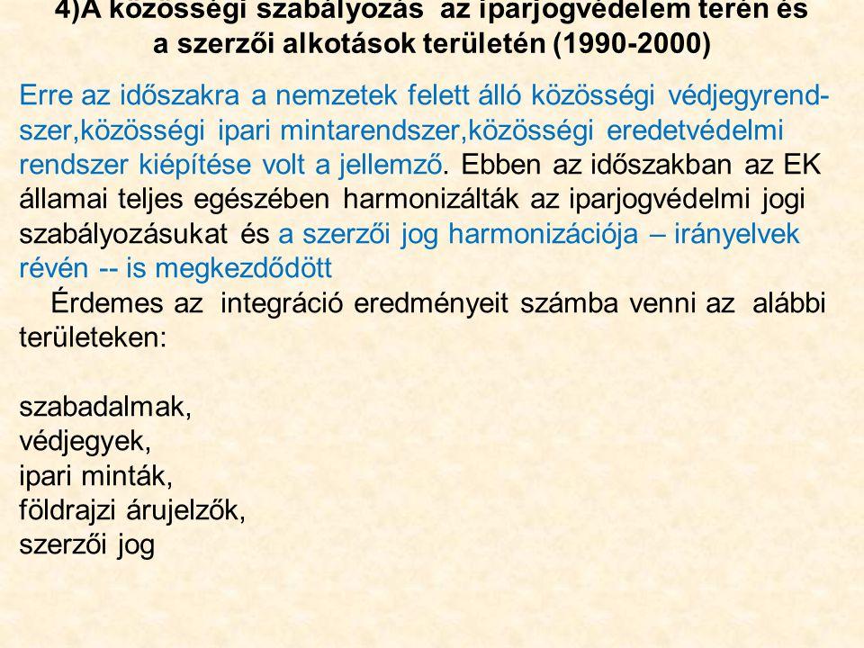 4)A közösségi szabályozás az iparjogvédelem terén és a szerzői alkotások területén (1990-2000) Erre az időszakra a nemzetek felett álló közösségi védjegyrend- szer,közösségi ipari mintarendszer,közösségi eredetvédelmi rendszer kiépítése volt a jellemző.