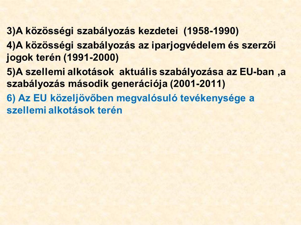 3)A közösségi szabályozás kezdetei (1958-1990) 4)A közösségi szabályozás az iparjogvédelem és szerzői jogok terén (1991-2000) 5)A szellemi alkotások aktuális szabályozása az EU-ban,a szabályozás második generációja (2001-2011) 6) Az EU közeljövőben megvalósuló tevékenysége a szellemi alkotások terén