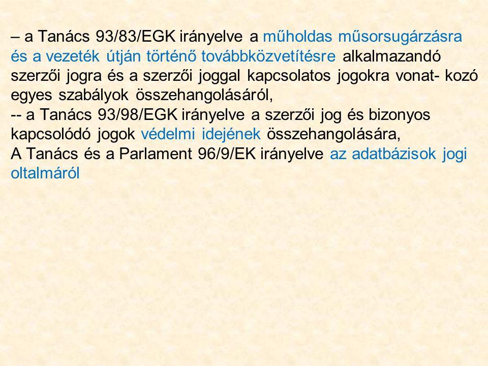 – a Tanács 93/83/EGK irányelve a műholdas műsorsugárzásra és a vezeték útján történő továbbközvetítésre alkalmazandó szerzői jogra és a szerzői joggal kapcsolatos jogokra vonat- kozó egyes szabályok összehangolásáról, -- a Tanács 93/98/EGK irányelve a szerzői jog és bizonyos kapcsolódó jogok védelmi idejének összehangolására, A Tanács és a Parlament 96/9/EK irányelve az adatbázisok jogi oltalmáról