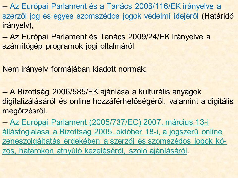 -- Az Európai Parlament és a Tanács 2006/116/EK irányelve a szerzői jog és egyes szomszédos jogok védelmi idejéről (Határidő irányelv), -- Az Európai Parlament és Tanács 2009/24/EK Irányelve a számítógép programok jogi oltalmáról Nem irányelv formájában kiadott normák: -- A Bizottság 2006/585/EK ajánlása a kulturális anyagok digitalizálásáról és online hozzáférhetőségéről, valamint a digitális megőrzésről.