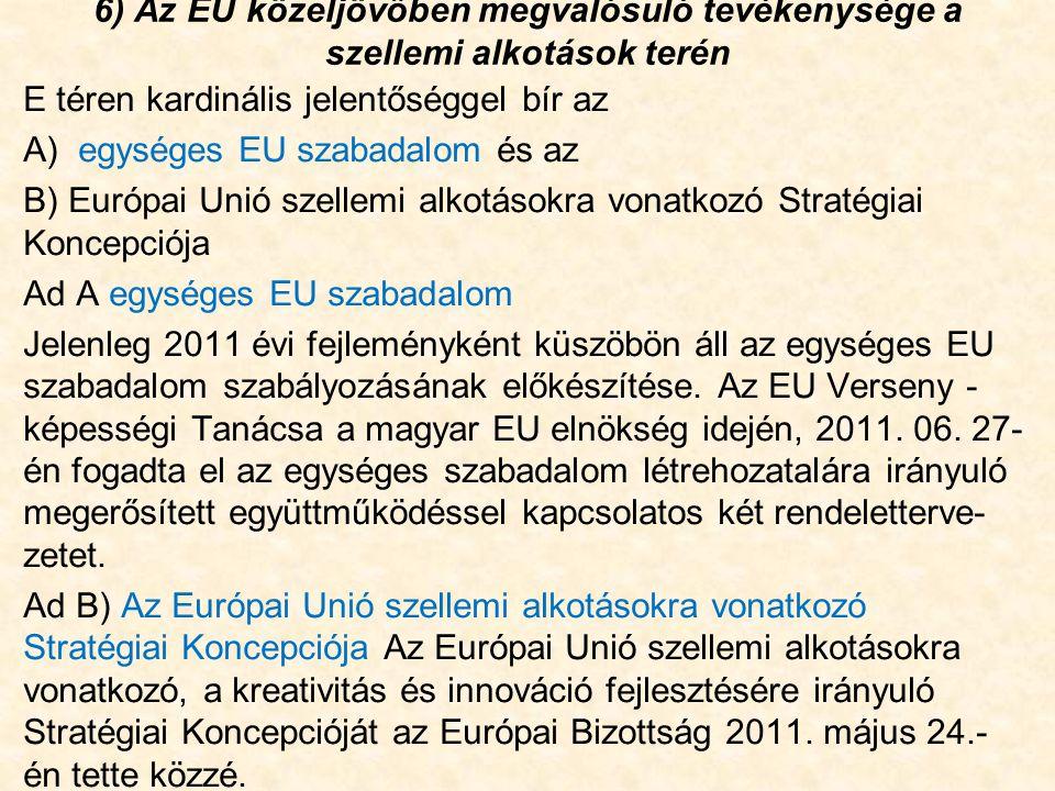 6) Az EU közeljövőben megvalósuló tevékenysége a szellemi alkotások terén E téren kardinális jelentőséggel bír az A) egységes EU szabadalom és az B) Európai Unió szellemi alkotásokra vonatkozó Stratégiai Koncepciója Ad A egységes EU szabadalom Jelenleg 2011 évi fejleményként küszöbön áll az egységes EU szabadalom szabályozásának előkészítése.