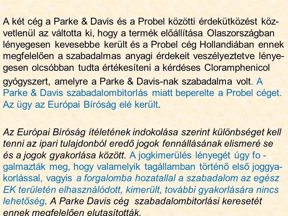 A két cég a Parke & Davis és a Probel közötti érdekütközést köz- vetlenül az váltotta ki, hogy a termék előállítása Olaszországban lényegesen kevesebbe került és a Probel cég Hollandiában ennek megfelelően a szabadalmas anyagi érdekeit veszélyeztetve lénye- gesen olcsóbban tudta értékesíteni a kérdéses Cloramphenicol gyógyszert, amelyre a Parke & Davis-nak szabadalma volt.