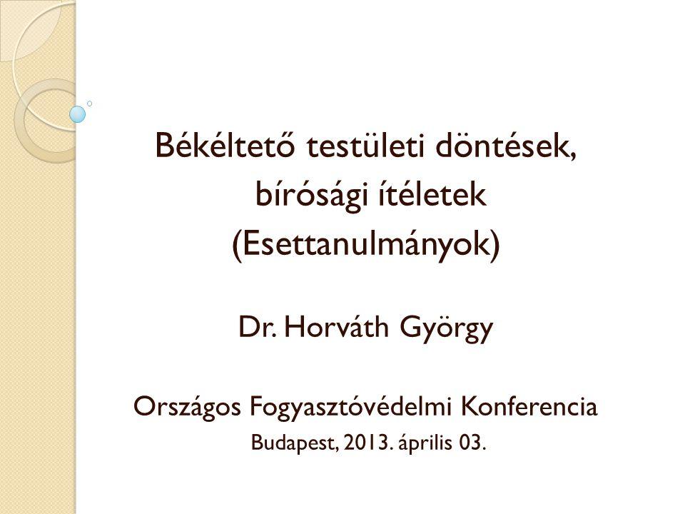 Békéltető testületi döntések, bírósági ítéletek (Esettanulmányok) Dr. Horváth György Országos Fogyasztóvédelmi Konferencia Budapest, 2013. április 03.