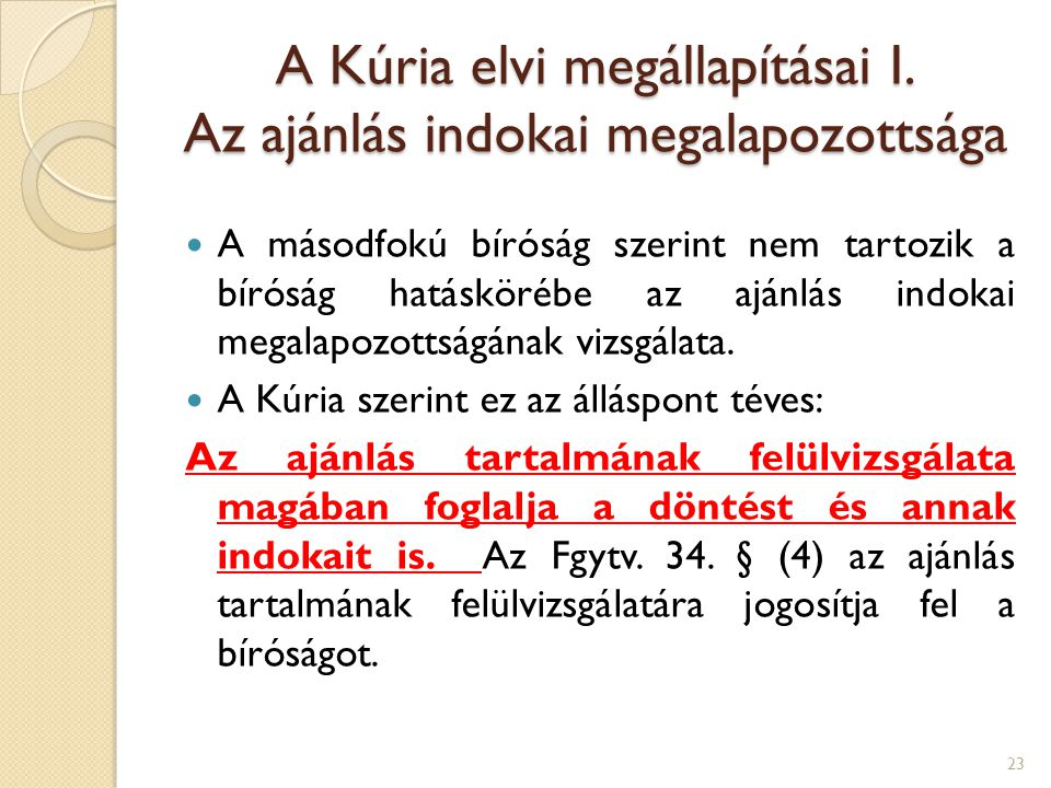 A Kúria elvi megállapításai I. Az ajánlás indokai megalapozottsága A másodfokú bíróság szerint nem tartozik a bíróság hatáskörébe az ajánlás indokai m