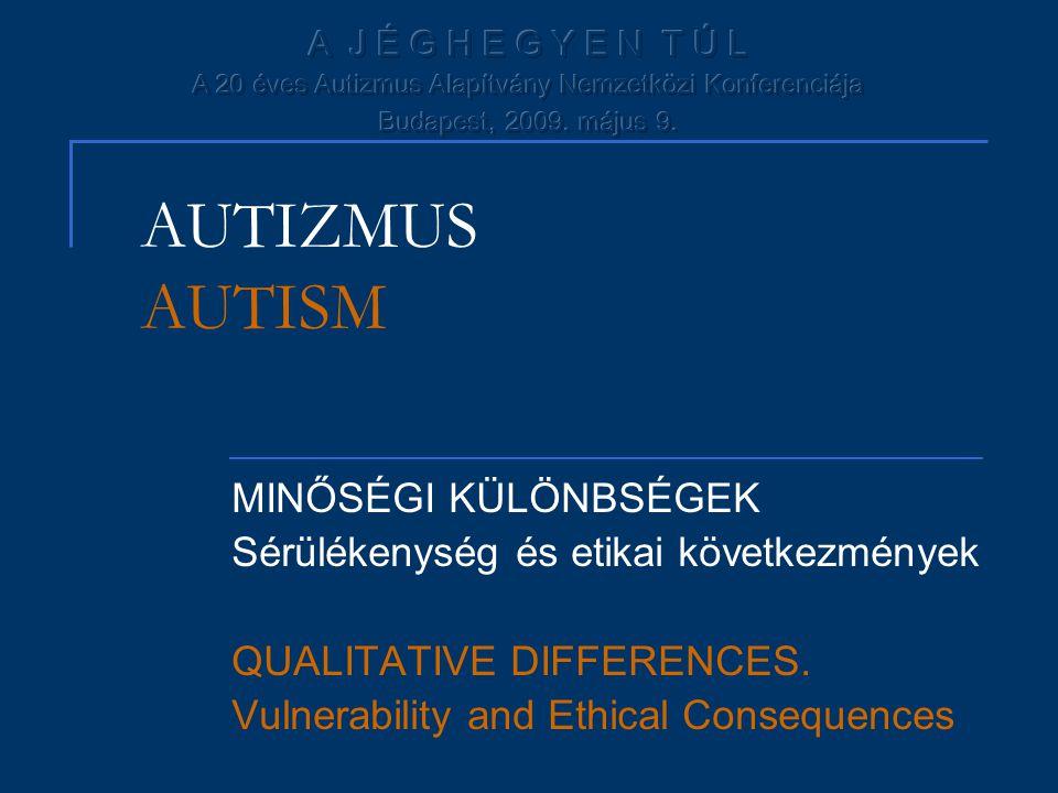 AUTIZMUS AUTISM MINŐSÉGI KÜLÖNBSÉGEK Sérülékenység és etikai következmények QUALITATIVE DIFFERENCES. Vulnerability and Ethical Consequences