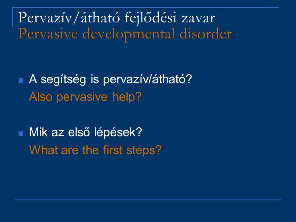 Pervazív/átható fejlődési zavar Pervasive developmental disorder A segítség is pervazív/átható? Also pervasive help? Mik az első lépések? What are the