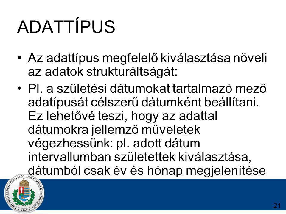 21 ADATTÍPUS Az adattípus megfelelő kiválasztása növeli az adatok strukturáltságát: Pl.