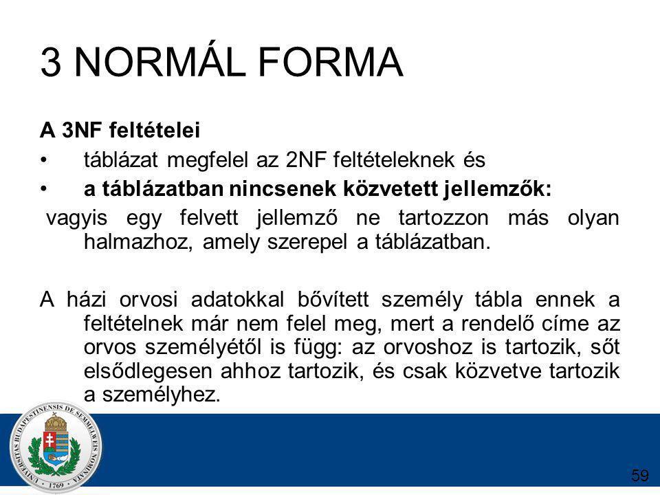3 NORMÁL FORMA A 3NF feltételei táblázat megfelel az 2NF feltételeknek és a táblázatban nincsenek közvetett jellemzők: vagyis egy felvett jellemző ne tartozzon más olyan halmazhoz, amely szerepel a táblázatban.