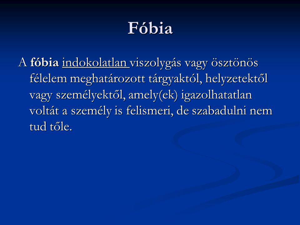 Fóbia A fóbia indokolatlan viszolygás vagy ösztönös félelem meghatározott tárgyaktól, helyzetektől vagy személyektől, amely(ek) igazolhatatlan voltát