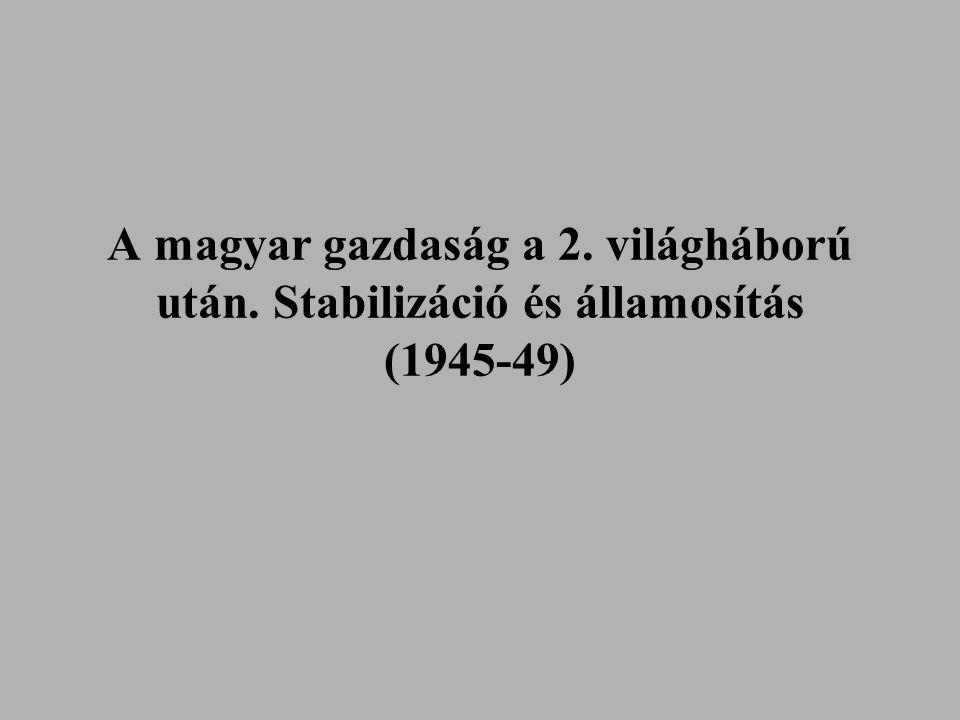 A magyar gazdaság a 2. világháború után. Stabilizáció és államosítás (1945-49)