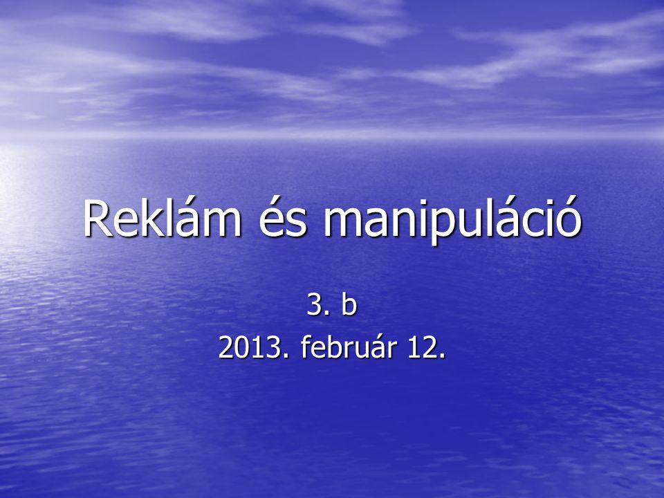 Reklám és manipuláció 3. b 2013. február 12.