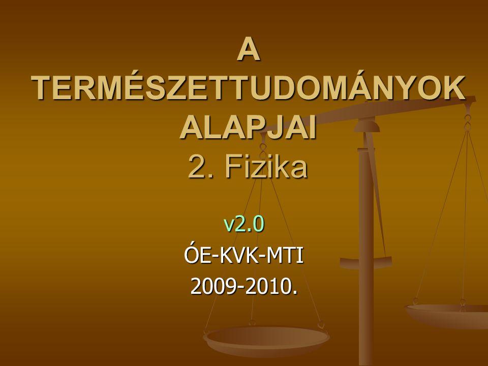 A TERMÉSZETTUDOMÁNYOK ALAPJAI 2. Fizika v2.0ÓE-KVK-MTI2009-2010.