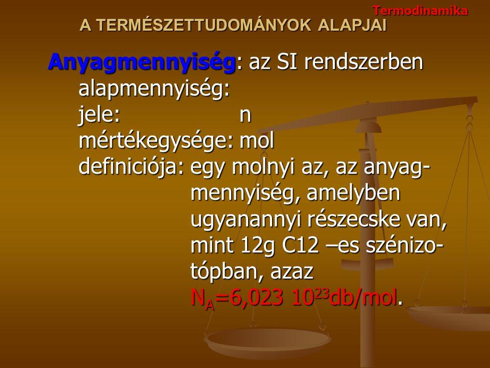 A TERMÉSZETTUDOMÁNYOK ALAPJAI Anyagmennyiség: az SI rendszerben alapmennyiség: jele: n mértékegysége: mol definiciója: egy molnyi az, az anyag- mennyiség, amelyben ugyanannyi részecske van, mint 12g C12 –es szénizo- tópban, azaz N A =6,023 10 23 db/mol.
