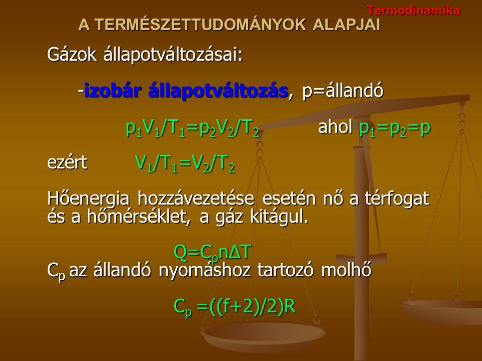 A TERMÉSZETTUDOMÁNYOK ALAPJAI Gázok állapotváltozásai: -izobár állapotváltozás, p=állandó p 1 V 1 /T 1 =p 2 V 2 /T 2 ahol p 1 =p 2 =p ezért V 1 /T 1 =V 2 /T 2 Hőenergia hozzávezetése esetén nő a térfogat és a hőmérséklet, a gáz kitágul.
