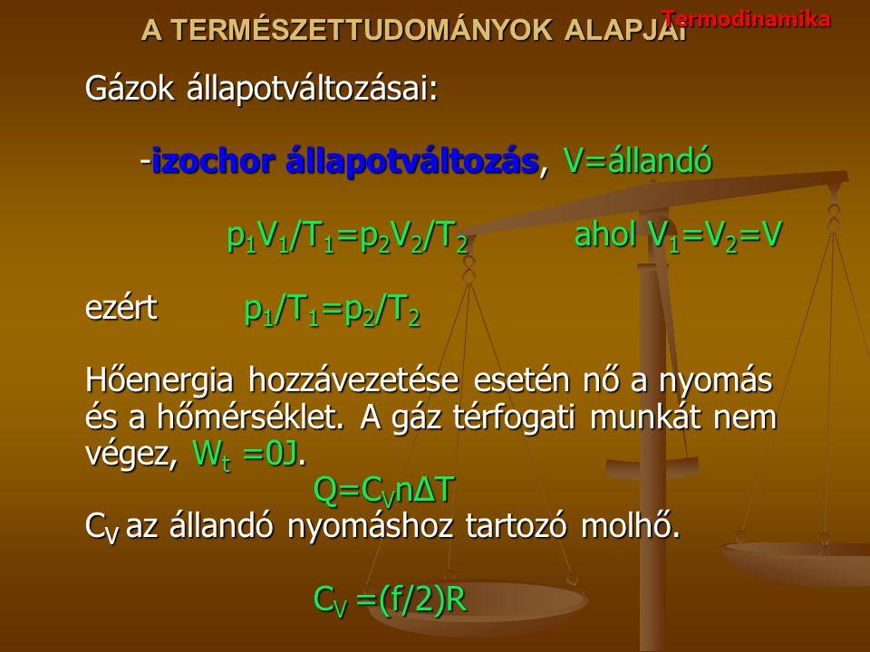 A TERMÉSZETTUDOMÁNYOK ALAPJAI Gázok állapotváltozásai: -izochor állapotváltozás, V=állandó p 1 V 1 /T 1 =p 2 V 2 /T 2 ahol V 1 =V 2 =V ezért p 1 /T 1 =p 2 /T 2 Hőenergia hozzávezetése esetén nő a nyomás és a hőmérséklet.
