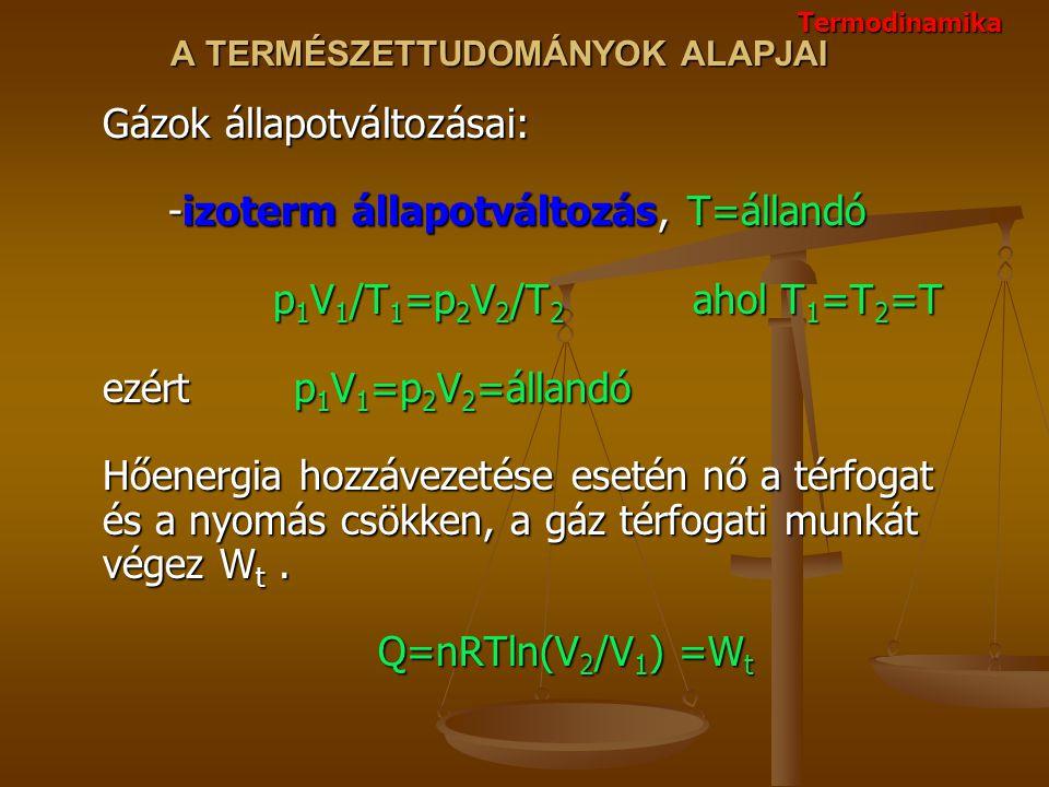 A TERMÉSZETTUDOMÁNYOK ALAPJAI Gázok állapotváltozásai: -izoterm állapotváltozás, T=állandó p 1 V 1 /T 1 =p 2 V 2 /T 2 ahol T 1 =T 2 =T ezért p 1 V 1 =p 2 V 2 =állandó Hőenergia hozzávezetése esetén nő a térfogat és a nyomás csökken, a gáz térfogati munkát végez W t.