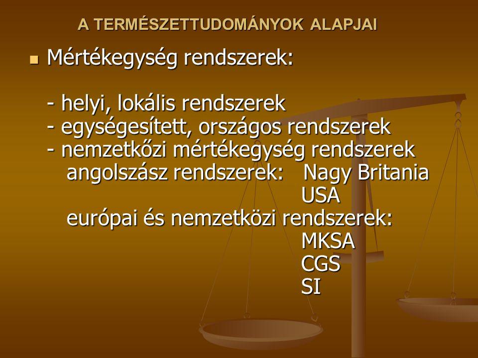 A TERMÉSZETTUDOMÁNYOK ALAPJAI Mértékegység rendszerek: - helyi, lokális rendszerek - egységesített, országos rendszerek - nemzetkőzi mértékegység rendszerek angolszász rendszerek: Nagy Britania USA európai és nemzetközi rendszerek: MKSA CGS SI Mértékegység rendszerek: - helyi, lokális rendszerek - egységesített, országos rendszerek - nemzetkőzi mértékegység rendszerek angolszász rendszerek: Nagy Britania USA európai és nemzetközi rendszerek: MKSA CGS SI