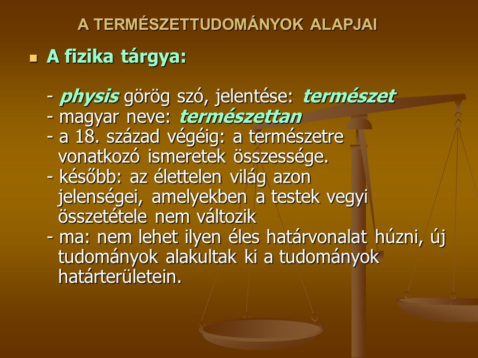A TERMÉSZETTUDOMÁNYOK ALAPJAI A fizika tárgya: - physis görög szó, jelentése: természet - magyar neve: természettan - a 18.