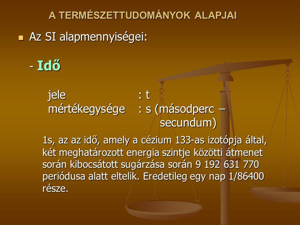 A TERMÉSZETTUDOMÁNYOK ALAPJAI Az SI alapmennyiségei: - Idő jele : t mértékegysége: s (másodperc – secundum) Az SI alapmennyiségei: - Idő jele : t mértékegysége: s (másodperc – secundum) 1s, az az idő, amely a cézium 133-as izotópja által, két meghatározott energia szintje közötti átmenet során kibocsátott sugárzása során 9 192 631 770 periódusa alatt eltelik.