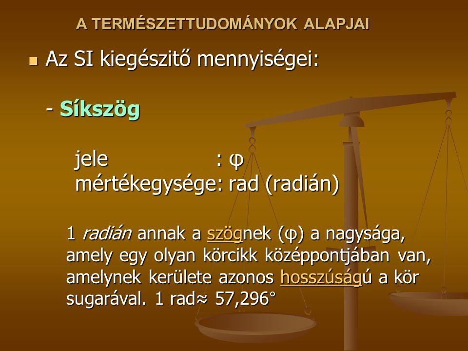 A TERMÉSZETTUDOMÁNYOK ALAPJAI Az SI kiegészitő mennyiségei: - Síkszög jele : φ mértékegysége: rad (radián) Az SI kiegészitő mennyiségei: - Síkszög jele : φ mértékegysége: rad (radián) 1 radián annak a szögnek (φ) a nagysága, amely egy olyan körcikk középpontjában van, amelynek kerülete azonos hosszúságú a kör sugarával.
