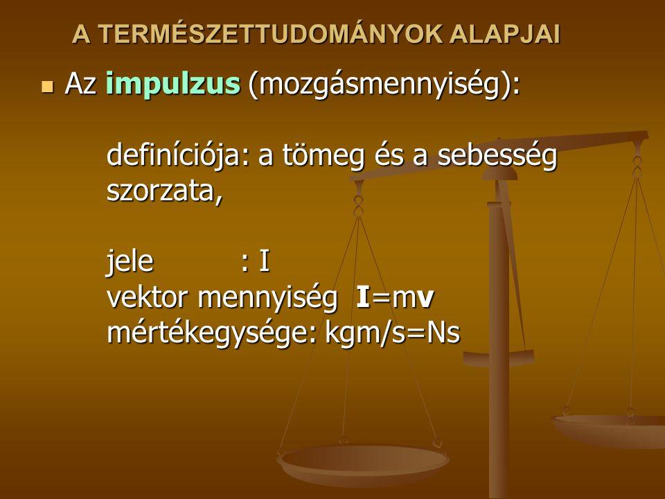 A TERMÉSZETTUDOMÁNYOK ALAPJAI Az impulzus (mozgásmennyiség): definíciója: a tömeg és a sebesség szorzata, jele: I vektor mennyiség I=mv mértékegysége: kgm/s=Ns Az impulzus (mozgásmennyiség): definíciója: a tömeg és a sebesség szorzata, jele: I vektor mennyiség I=mv mértékegysége: kgm/s=Ns