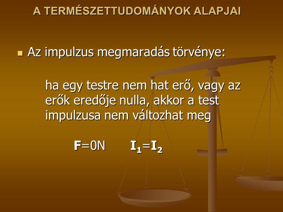 A TERMÉSZETTUDOMÁNYOK ALAPJAI Az impulzus megmaradás törvénye: Az impulzus megmaradás törvénye: ha egy testre nem hat erő, vagy az erők eredője nulla, akkor a test impulzusa nem változhat meg F=0NI 1 =I 2