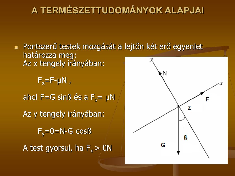 A TERMÉSZETTUDOMÁNYOK ALAPJAI Pontszerű testek mozgását a lejtőn két erő egyenlet határozza meg: Az x tengely irányában: F x =F-μN, ahol F=G sinß és a F s = μN Az y tengely irányában: F y =0=N-G cosß A test gyorsul, ha F x > 0N Pontszerű testek mozgását a lejtőn két erő egyenlet határozza meg: Az x tengely irányában: F x =F-μN, ahol F=G sinß és a F s = μN Az y tengely irányában: F y =0=N-G cosß A test gyorsul, ha F x > 0N