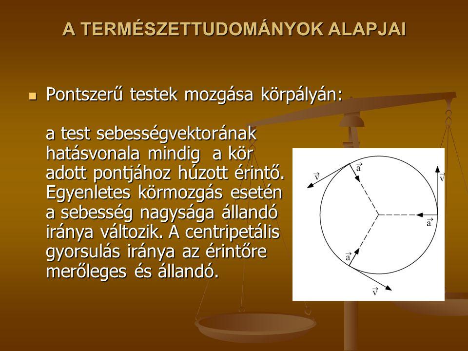 A TERMÉSZETTUDOMÁNYOK ALAPJAI Pontszerű testek mozgása körpályán: a test sebességvektorának hatásvonala mindig a kör adott pontjához húzott érintő.