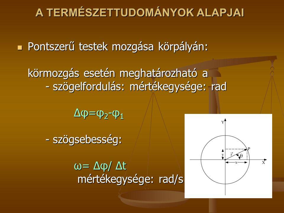 A TERMÉSZETTUDOMÁNYOK ALAPJAI Pontszerű testek mozgása körpályán: körmozgás esetén meghatározható a - szögelfordulás: mértékegysége: rad Δφ=φ 2 -φ 1 - szögsebesség: ω= Δφ/ Δt mértékegysége: rad/s Pontszerű testek mozgása körpályán: körmozgás esetén meghatározható a - szögelfordulás: mértékegysége: rad Δφ=φ 2 -φ 1 - szögsebesség: ω= Δφ/ Δt mértékegysége: rad/s