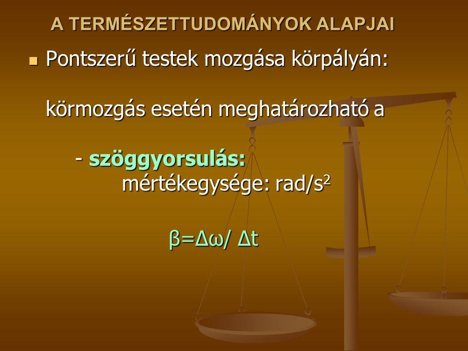 A TERMÉSZETTUDOMÁNYOK ALAPJAI Pontszerű testek mozgása körpályán: körmozgás esetén meghatározható a - szöggyorsulás: mértékegysége: rad/s 2 Pontszerű testek mozgása körpályán: körmozgás esetén meghatározható a - szöggyorsulás: mértékegysége: rad/s 2 β=Δω/ Δt
